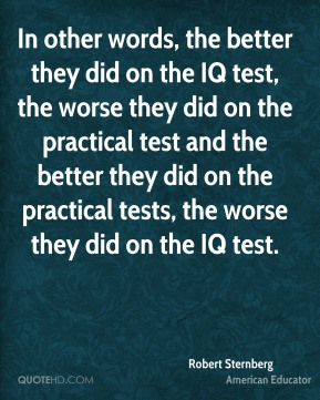 In other words, the better they did on the IQ test, the worse they did on the practical test and the better they did on the practical tests, the worse they did on the IQ test.