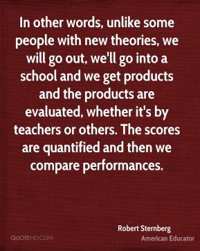 In other words, unlike some people with new theories, we will go out, we'll go into a school and we get products and the products are evaluated, whether it's by teachers or others. The scores are quantified and then we compare performances.