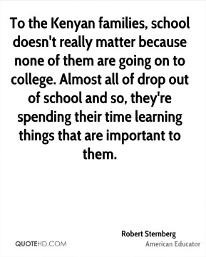 Robert Sternberg - To the Kenyan families, school doesn't really matter because none of them are going on to college. Almost all of drop out of school and so, they're spending their time learning things that are important to them.