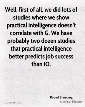 Well, first of all, we did lots of studies where we show practical intelligence doesn't correlate with G. We have probably two dozen studies that practical intelligence better predicts job success than IQ.