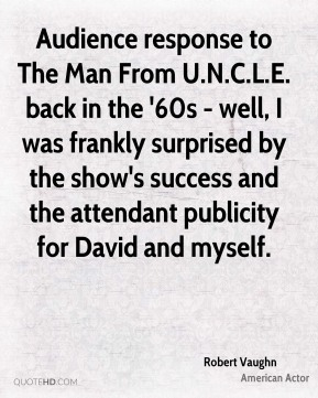 Robert Vaughn - Audience response to The Man From U.N.C.L.E. back in the '60s - well, I was frankly surprised by the show's success and the attendant publicity for David and myself.