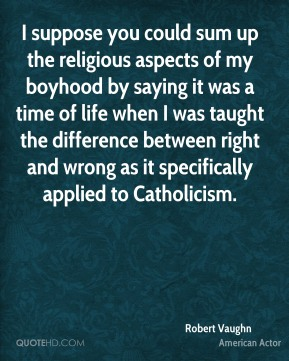 Robert Vaughn - I suppose you could sum up the religious aspects of my boyhood by saying it was a time of life when I was taught the difference between right and wrong as it specifically applied to Catholicism.