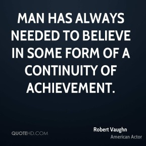 Robert Vaughn - Man has always needed to believe in some form of a continuity of achievement.