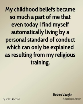 Robert Vaughn - My childhood beliefs became so much a part of me that even today I find myself automatically living by a personal standard of conduct which can only be explained as resulting from my religious training.