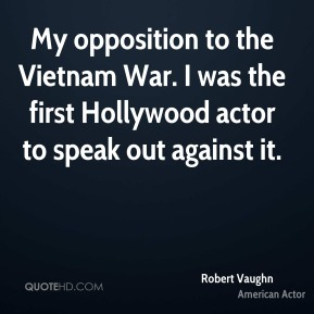 My opposition to the Vietnam War. I was the first Hollywood actor to speak out against it.