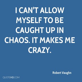 Robert Vaughn  - I can't allow myself to be caught up in chaos. It makes me crazy.