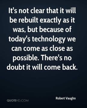 Robert Vaughn  - It's not clear that it will be rebuilt exactly as it was, but because of today's technology we can come as close as possible. There's no doubt it will come back.