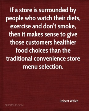 Robert Welch  - If a store is surrounded by people who watch their diets, exercise and don't smoke, then it makes sense to give those customers healthier food choices than the traditional convenience store menu selection.