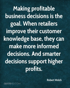 Robert Welch  - Making profitable business decisions is the goal. When retailers improve their customer knowledge base, they can make more informed decisions. And smarter decisions support higher profits.