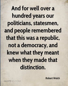 And for well over a hundred years our politicians, statesmen, and people remembered that this was a republic, not a democracy, and knew what they meant when they made that distinction.