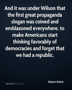 Robert Welch - And it was under Wilson that the first great propaganda slogan was coined and emblazoned everywhere, to make Americans start thinking favorably of democracies and forget that we had a republic.