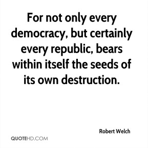Robert Welch - For not only every democracy, but certainly every republic, bears within itself the seeds of its own destruction.