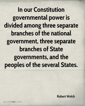Robert Welch - In our Constitution governmental power is divided among three separate branches of the national government, three separate branches of State governments, and the peoples of the several States.