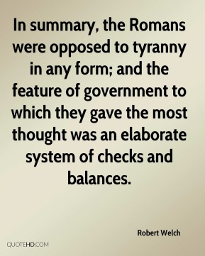 Robert Welch - In summary, the Romans were opposed to tyranny in any form; and the feature of government to which they gave the most thought was an elaborate system of checks and balances.
