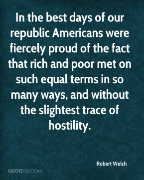 Robert Welch - In the best days of our republic Americans were fiercely proud of the fact that rich and poor met on such equal terms in so many ways, and without the slightest trace of hostility.