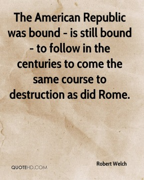Robert Welch - The American Republic was bound - is still bound - to follow in the centuries to come the same course to destruction as did Rome.