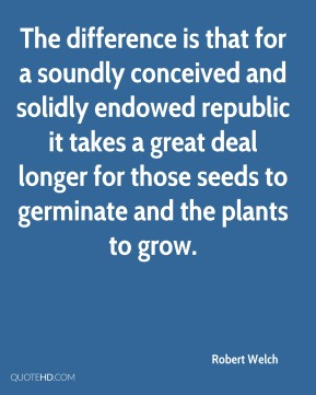 Robert Welch - The difference is that for a soundly conceived and solidly endowed republic it takes a great deal longer for those seeds to germinate and the plants to grow.