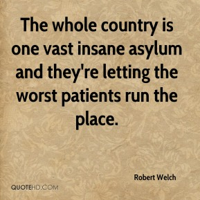 Robert Welch - The whole country is one vast insane asylum and they're letting the worst patients run the place.