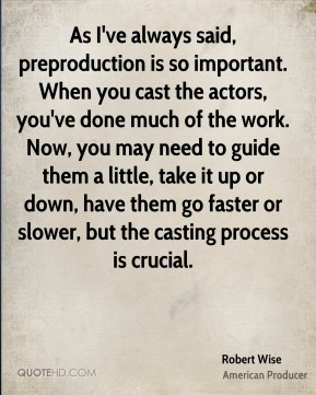 Robert Wise - As I've always said, preproduction is so important. When you cast the actors, you've done much of the work. Now, you may need to guide them a little, take it up or down, have them go faster or slower, but the casting process is crucial.