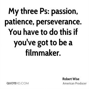 Robert Wise - My three Ps: passion, patience, perseverance. You have to do this if you've got to be a filmmaker.
