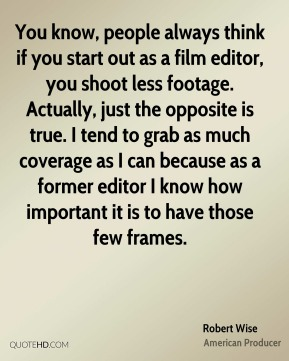 Robert Wise - You know, people always think if you start out as a film editor, you shoot less footage. Actually, just the opposite is true. I tend to grab as much coverage as I can because as a former editor I know how important it is to have those few frames.