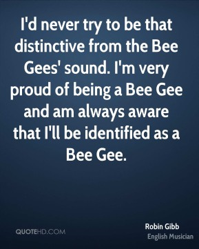 I'd never try to be that distinctive from the Bee Gees' sound. I'm very proud of being a Bee Gee and am always aware that I'll be identified as a Bee Gee.