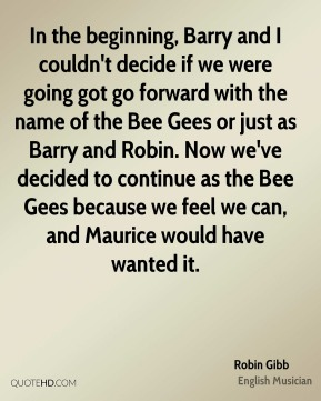 In the beginning, Barry and I couldn't decide if we were going got go forward with the name of the Bee Gees or just as Barry and Robin. Now we've decided to continue as the Bee Gees because we feel we can, and Maurice would have wanted it.
