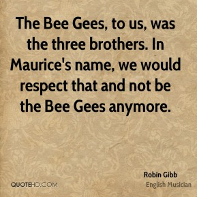 The Bee Gees, to us, was the three brothers. In Maurice's name, we would respect that and not be the Bee Gees anymore.