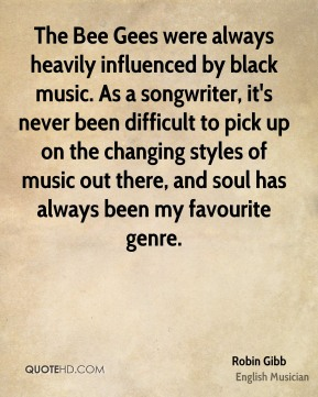 The Bee Gees were always heavily influenced by black music. As a songwriter, it's never been difficult to pick up on the changing styles of music out there, and soul has always been my favourite genre.