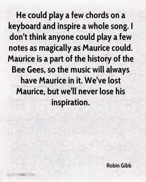 Robin Gibb  - He could play a few chords on a keyboard and inspire a whole song. I don't think anyone could play a few notes as magically as Maurice could. Maurice is a part of the history of the Bee Gees, so the music will always have Maurice in it. We've lost Maurice, but we'll never lose his inspiration.