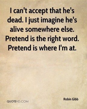 Robin Gibb  - I can't accept that he's dead. I just imagine he's alive somewhere else. Pretend is the right word. Pretend is where I'm at.
