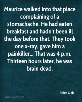 Robin Gibb  - Maurice walked into that place complaining of a stomachache. He had eaten breakfast and hadn't been ill the day before that. They took one x-ray, gave him a painkiller... That was 4 p.m. Thirteen hours later, he was brain dead.