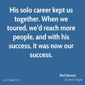 His solo career kept us together. When we toured, we'd reach more people, and with his success, it was now our success.