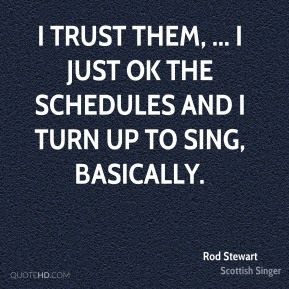 Rod Stewart  - I trust them, ... I just OK the schedules and I turn up to sing, basically.