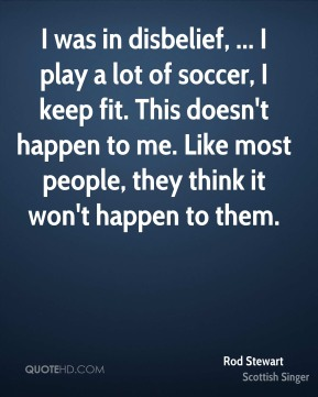 I was in disbelief, ... I play a lot of soccer, I keep fit. This doesn't happen to me. Like most people, they think it won't happen to them.