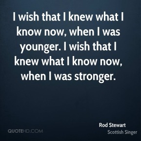 I wish that I knew what I know now, when I was younger. I wish that I knew what I know now, when I was stronger.