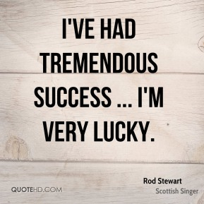 I've had tremendous success ... I'm very lucky.