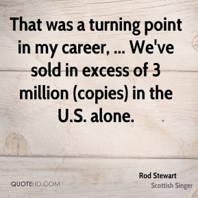 Rod Stewart  - That was a turning point in my career, ... We've sold in excess of 3 million (copies) in the U.S. alone.