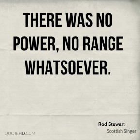 Rod Stewart  - There was no power, no range whatsoever.