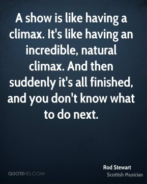 A show is like having a climax. It's like having an incredible, natural climax. And then suddenly it's all finished, and you don't know what to do next.