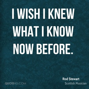 I wish I knew what I know now before.