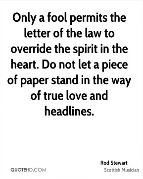 Only a fool permits the letter of the law to override the spirit in the heart. Do not let a piece of paper stand in the way of true love and headlines.