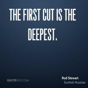 The first cut is the deepest.