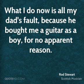 What I do now is all my dad's fault, because he bought me a guitar as a boy, for no apparent reason.