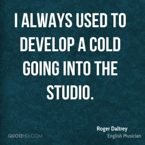 Roger Daltrey - I always used to develop a cold going into the studio.