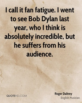Roger Daltrey - I call it fan fatigue. I went to see Bob Dylan last year, who I think is absolutely incredible, but he suffers from his audience.