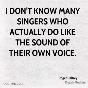 I don't know many singers who actually do like the sound of their own voice.
