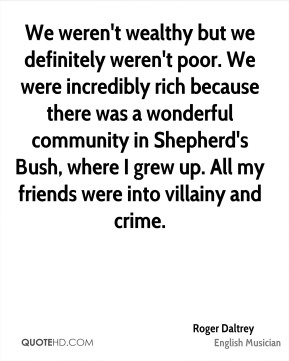 We weren't wealthy but we definitely weren't poor. We were incredibly rich because there was a wonderful community in Shepherd's Bush, where I grew up. All my friends were into villainy and crime.