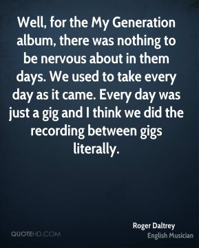 Well, for the My Generation album, there was nothing to be nervous about in them days. We used to take every day as it came. Every day was just a gig and I think we did the recording between gigs literally.