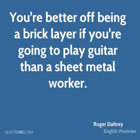 You're better off being a brick layer if you're going to play guitar than a sheet metal worker.